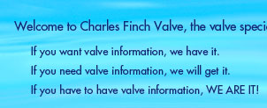 Welcome to Charles Finch Valve, the valve specialist!  If you want valve information, we have it. If you need valve information, we will get it. If you have to have valve information, WE ARE IT!